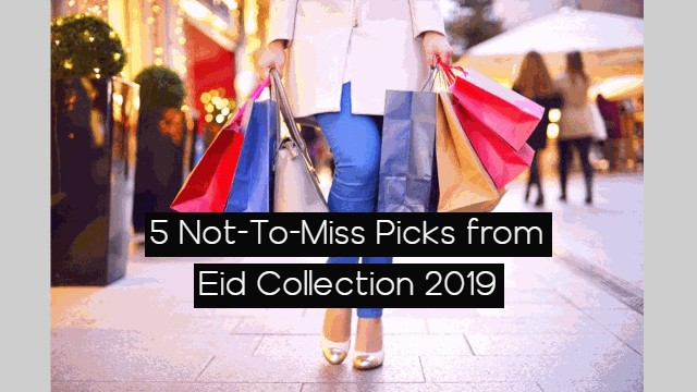 5 Not-To-Miss Picks from Eid Collection 2019